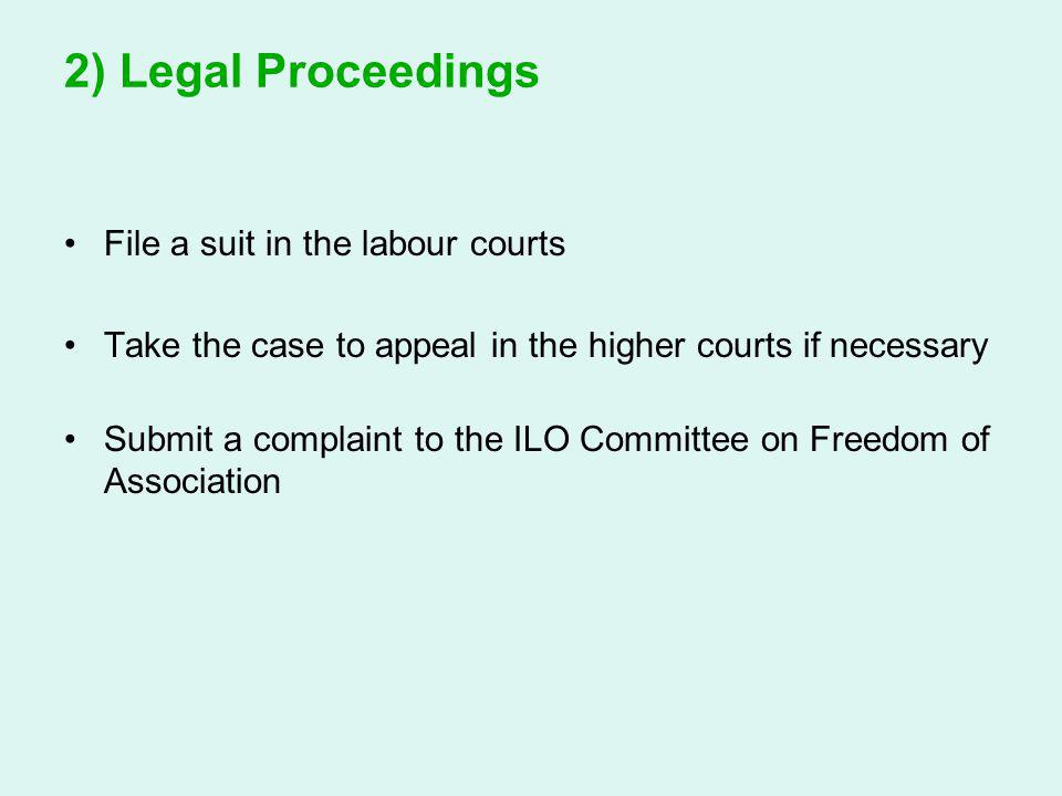 2) Legal Proceedings File a suit in the labour courts Take the case to appeal in the higher courts if necessary Submit a complaint to the ILO Committe