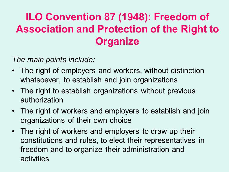 ILO Convention 87 (1948): Freedom of Association and Protection of the Right to Organize Recognition and protection of the right to strike (interpreted from the Convention in the jurisprudence of the ILO supervisory bodies) The right of organizations to establish federations and confederations and to affiliate with international organizations Protection from dissolution or suspension by the state authority