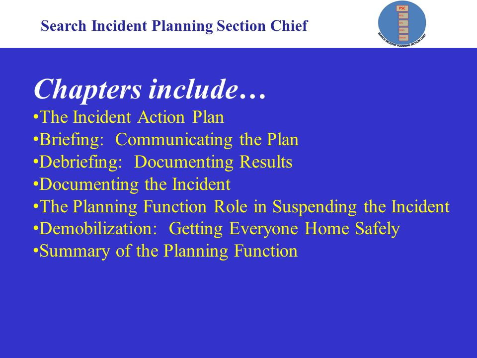 Search Incident Planning Section Chief Chapters include… The Incident Action Plan Briefing: Communicating the Plan Debriefing: Documenting Results Documenting the Incident The Planning Function Role in Suspending the Incident Demobilization: Getting Everyone Home Safely Summary of the Planning Function