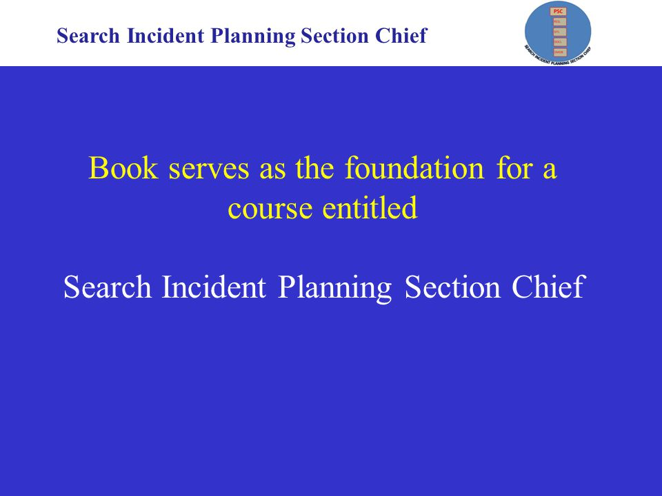 Search Incident Planning Section Chief Book serves as the foundation for a course entitled Search Incident Planning Section Chief