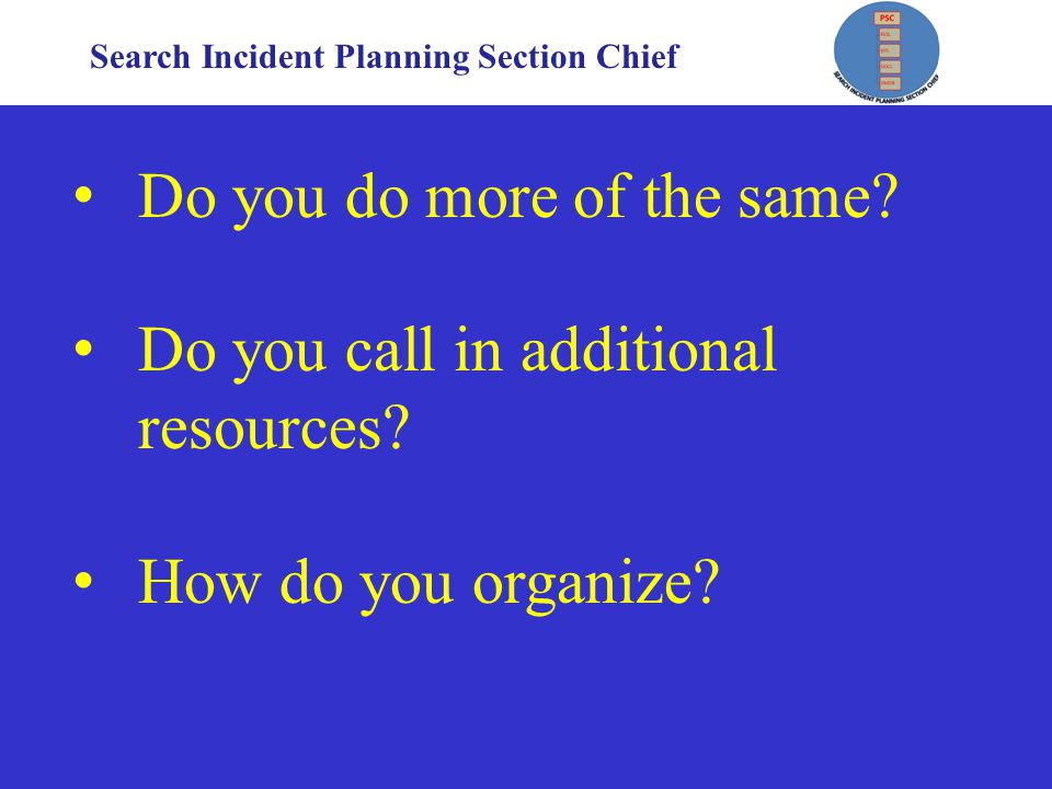 Search Incident Planning Section Chief Do you do more of the same.