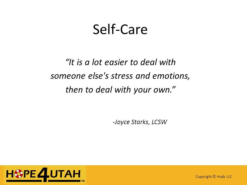 Self-Care It is a lot easier to deal with someone else s stress and emotions, then to deal with your own. -Joyce Starks, LCSW Copyright © Huds LLC