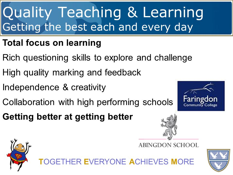 Quality Teaching & Learning Getting the best each and every day TOGETHER EVERYONE ACHIEVES MORE Total focus on learning Rich questioning skills to explore and challenge High quality marking and feedback Independence & creativity Collaboration with high performing schools Getting better at getting better