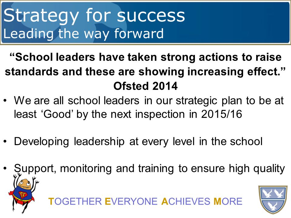 Strategy for success Leading the way forward TOGETHER EVERYONE ACHIEVES MORE School leaders have taken strong actions to raise standards and these are showing increasing effect. Ofsted 2014 We are all school leaders in our strategic plan to be at least 'Good' by the next inspection in 2015/16 Developing leadership at every level in the school Support, monitoring and training to ensure high quality