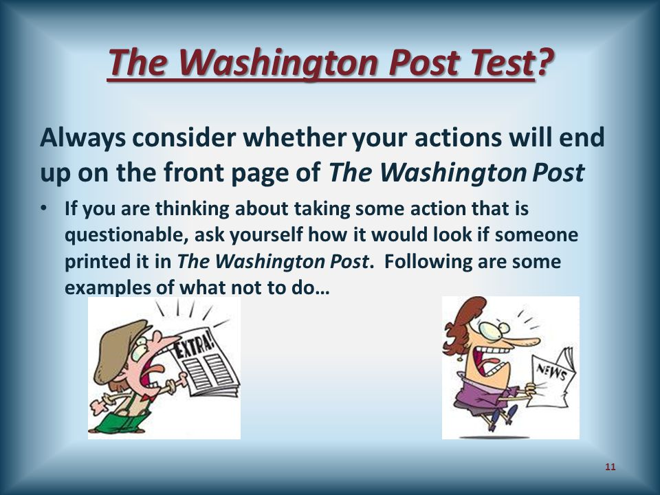 The Washington Post Test? Always consider whether your actions will end up on the front page of The Washington Post If you are thinking about taking s