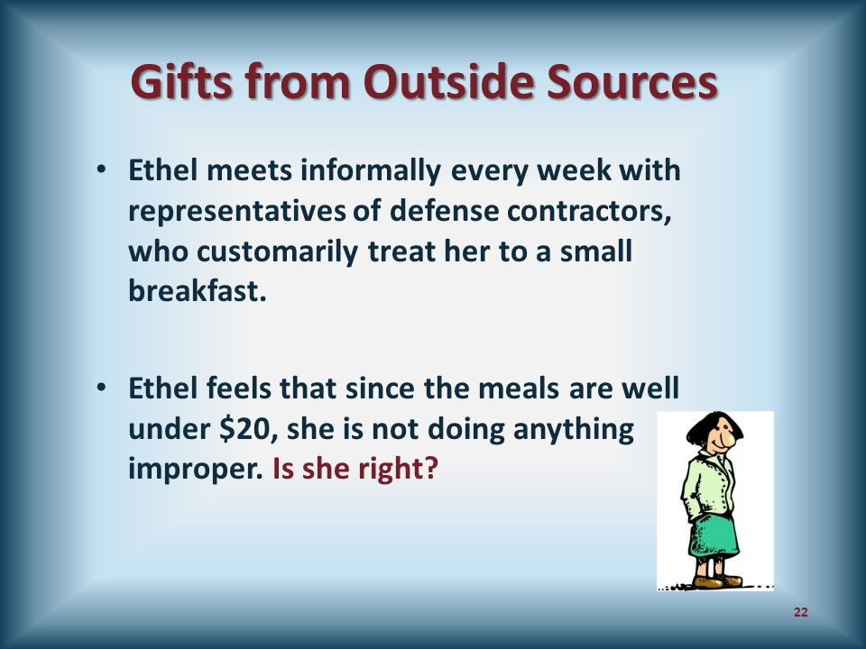 Gifts from Outside Sources Ethel meets informally every week with representatives of defense contractors, who customarily treat her to a small breakfa