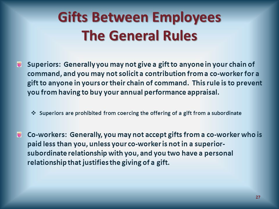 Gifts Between Employees The General Rules Superiors: Generally you may not give a gift to anyone in your chain of command, and you may not solicit a c