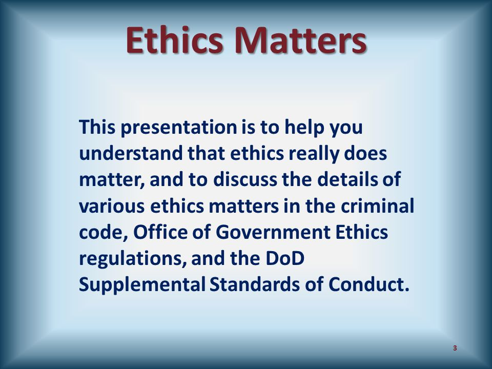 Ethics Matters This presentation is to help you understand that ethics really does matter, and to discuss the details of various ethics matters in the