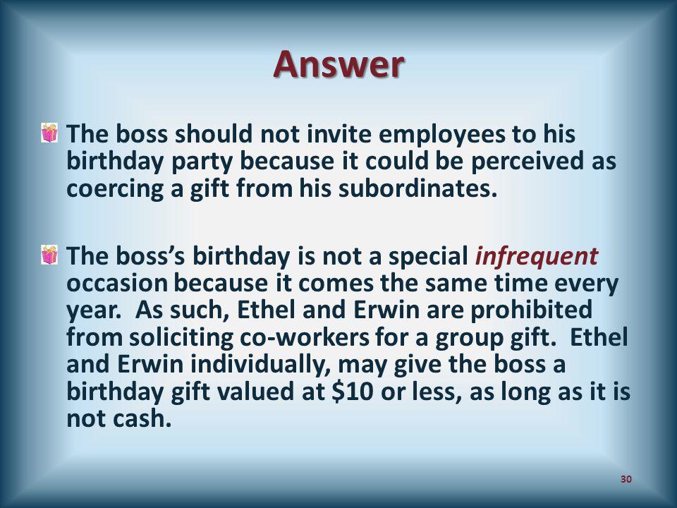 Answer The boss should not invite employees to his birthday party because it could be perceived as coercing a gift from his subordinates. The boss's b