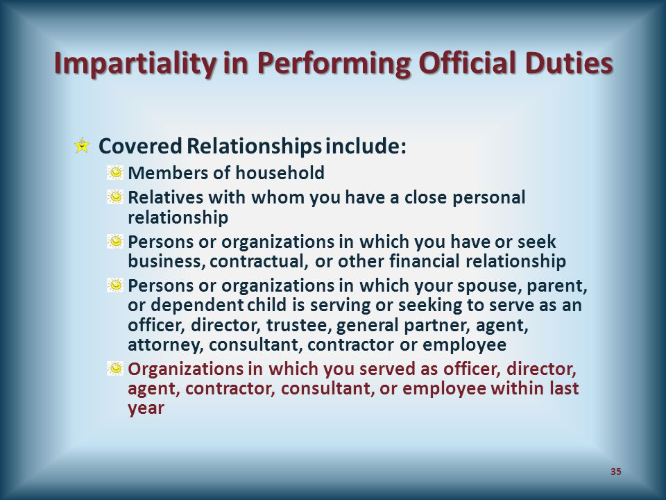 Impartiality in Performing Official Duties Covered Relationships include: Members of household Relatives with whom you have a close personal relations