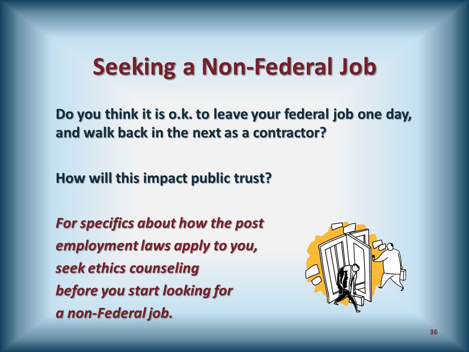 Seeking a Non-Federal Job Do you think it is o.k. to leave your federal job one day, and walk back in the next as a contractor? How will this impact p