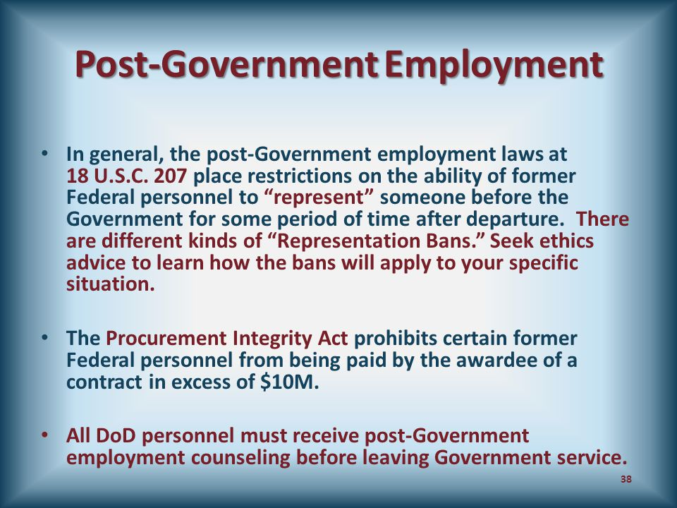 Post-Government Employment In general, the post-Government employment laws at 18 U.S.C. 207 place restrictions on the ability of former Federal person