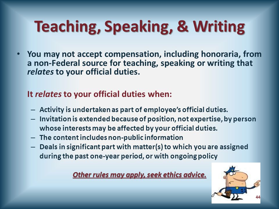 Teaching, Speaking, & Writing You may not accept compensation, including honoraria, from a non-Federal source for teaching, speaking or writing that r