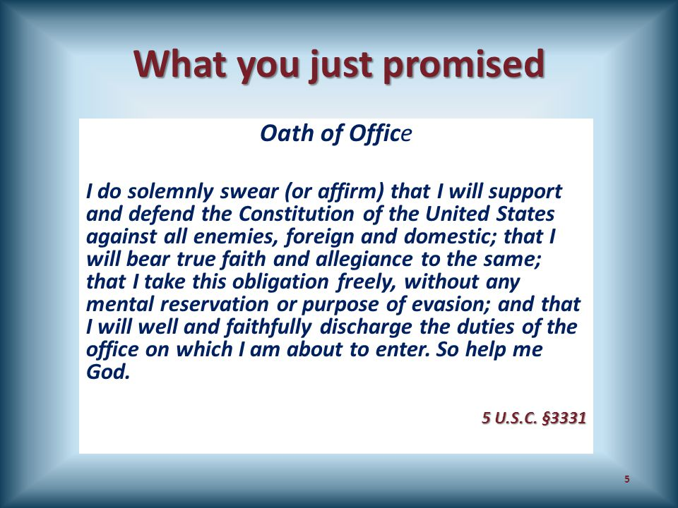 What you just promised Oath of Office I do solemnly swear (or affirm) that I will support and defend the Constitution of the United States against all