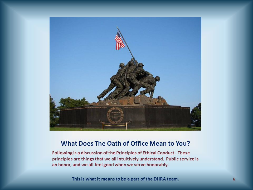 What Does The Oath of Office Mean to You? Following is a discussion of the Principles of Ethical Conduct. These principles are things that we all intu