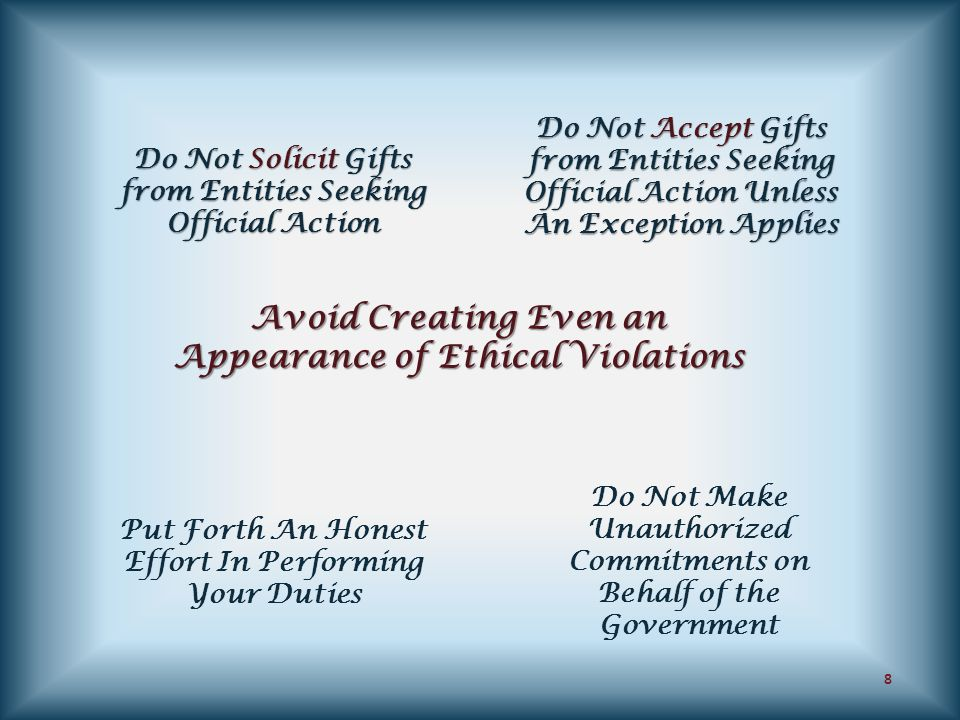 Avoid Creating Even an Appearance of Ethical Violations Do Not Solicit Gifts from Entities Seeking Official Action Put Forth An Honest Effort In Perfo