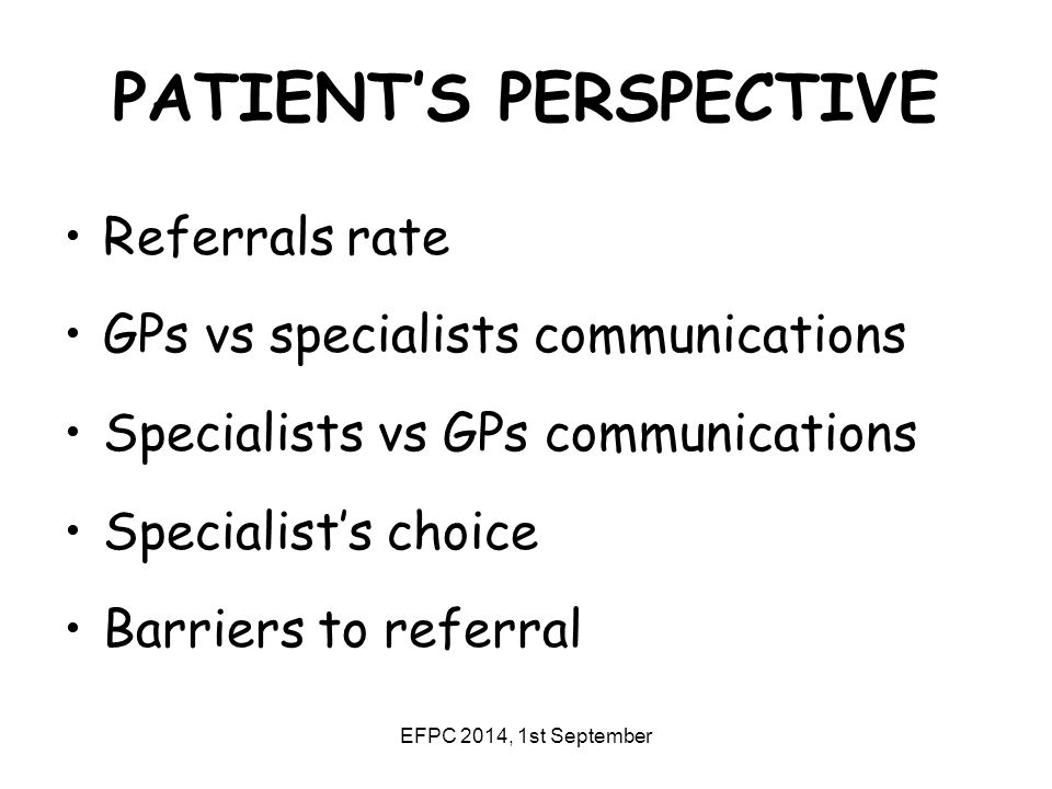 EFPC 2014, 1st September PATIENT'S PERSPECTIVE Referrals rate GPs vs specialists communications Specialists vs GPs communications Specialist's choice Barriers to referral