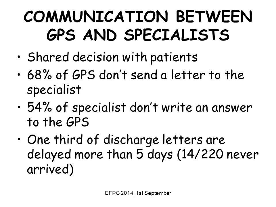 EFPC 2014, 1st September COMMUNICATION BETWEEN GPS AND SPECIALISTS Shared decision with patients 68% of GPS don't send a letter to the specialist 54% of specialist don't write an answer to the GPS One third of discharge letters are delayed more than 5 days (14/220 never arrived)