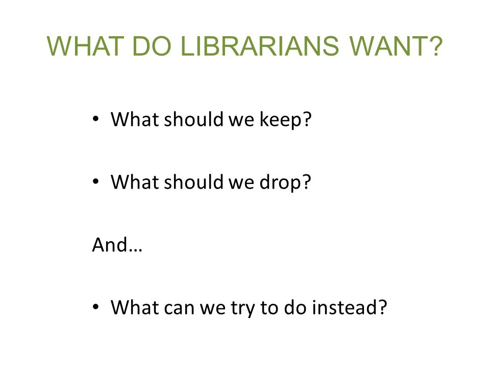 WHAT DO LIBRARIANS WANT. What should we keep. What should we drop.