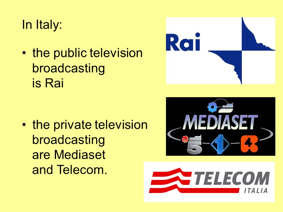 In Italy: the public television broadcasting is Rai the private television broadcasting are Mediaset and Telecom.