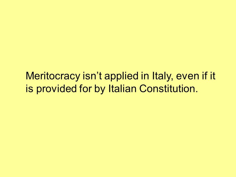 Meritocracy isn't applied in Italy, even if it is provided for by Italian Constitution.