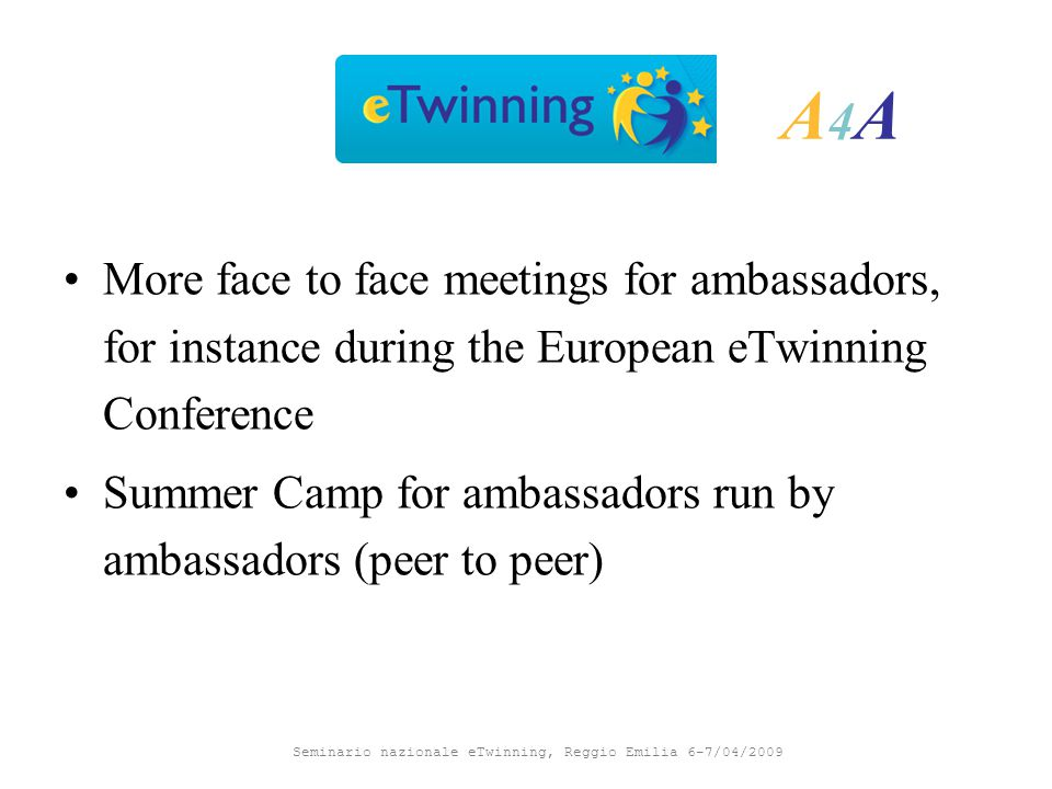 Seminario nazionale eTwinning, Reggio Emilia 6-7/04/2009 A4AA4A More face to face meetings for ambassadors, for instance during the European eTwinning Conference Summer Camp for ambassadors run by ambassadors (peer to peer)