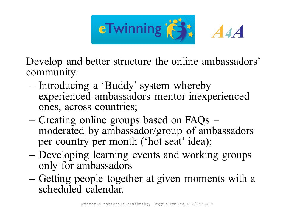 Seminario nazionale eTwinning, Reggio Emilia 6-7/04/2009 A4AA4A Develop and better structure the online ambassadors' community: –Introducing a 'Buddy' system whereby experienced ambassadors mentor inexperienced ones, across countries; –Creating online groups based on FAQs – moderated by ambassador/group of ambassadors per country per month ('hot seat' idea); –Developing learning events and working groups only for ambassadors –Getting people together at given moments with a scheduled calendar.