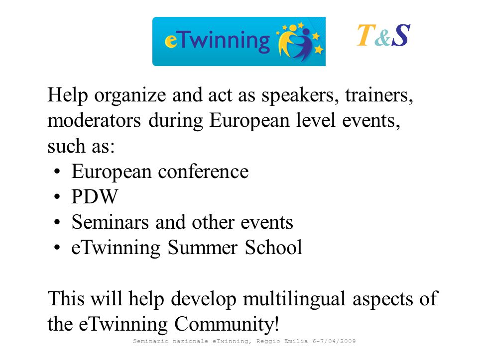Seminario nazionale eTwinning, Reggio Emilia 6-7/04/2009 Help organize and act as speakers, trainers, moderators during European level events, such as: European conference PDW Seminars and other events eTwinning Summer School This will help develop multilingual aspects of the eTwinning Community.