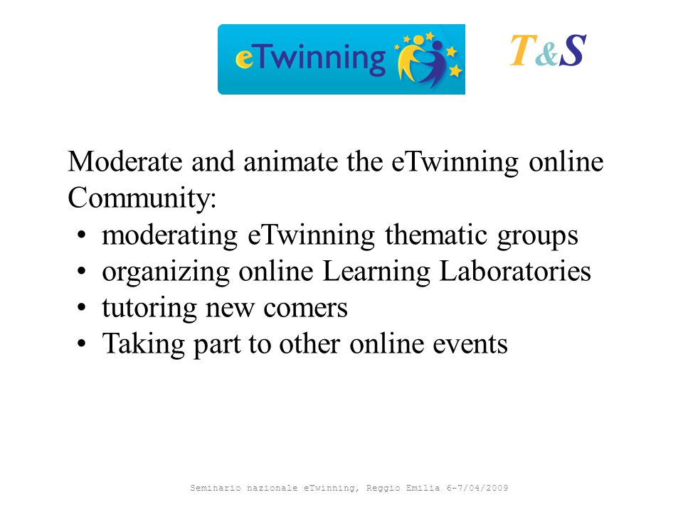 Seminario nazionale eTwinning, Reggio Emilia 6-7/04/2009 T&ST&S Moderate and animate the eTwinning online Community: moderating eTwinning thematic groups organizing online Learning Laboratories tutoring new comers Taking part to other online events