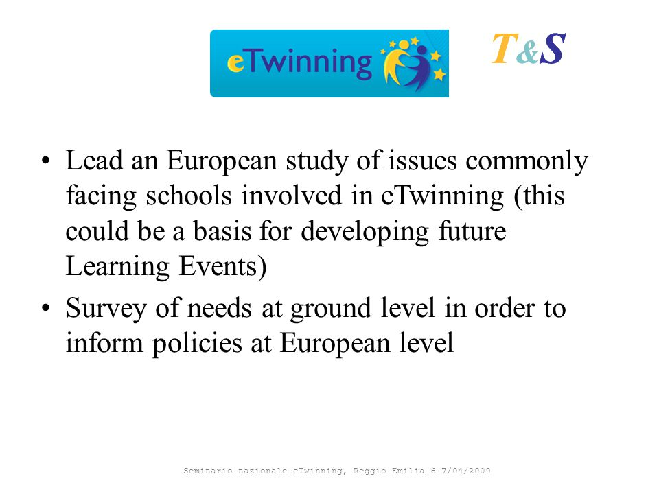 Seminario nazionale eTwinning, Reggio Emilia 6-7/04/2009 T&ST&S Lead an European study of issues commonly facing schools involved in eTwinning (this could be a basis for developing future Learning Events) Survey of needs at ground level in order to inform policies at European level T&ST&S