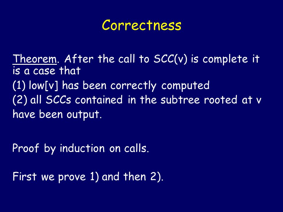 Correctness Theorem. After the call to SCC(v) is complete it is a case that (1) low[v] has been correctly computed (2) all SCCs contained in the subtr