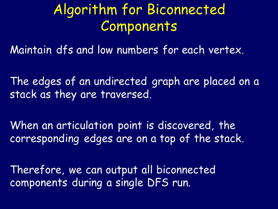 Algorithm for Biconnected Components for all v in V do dfs[v] = 0; for all v in V do if dfs[v]==0 BCC(v); k = 0; S – empty stack; BCC(v) { k++; dfs[v] = k; low[v]=k; for all w in adj(v) do if dfs[w]==0 then push((v,w), S); BCC (w); low[v] = min( low[v], low[w] ); if low[w] ≥ dfs[v] then pop(S) ;// output else if dfs[w] < dfs[v] && w  S then push((v,w), S); low[v] = min( low[v], dfs[w] ); }