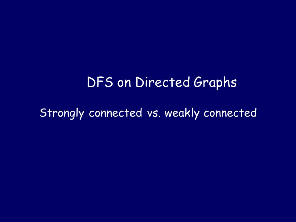 DFS on Directed Graphs Strongly connected vs. weakly connected