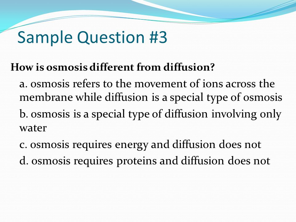 Sample Question #3 How is osmosis different from diffusion? a. osmosis refers to the movement of ions across the membrane while diffusion is a special