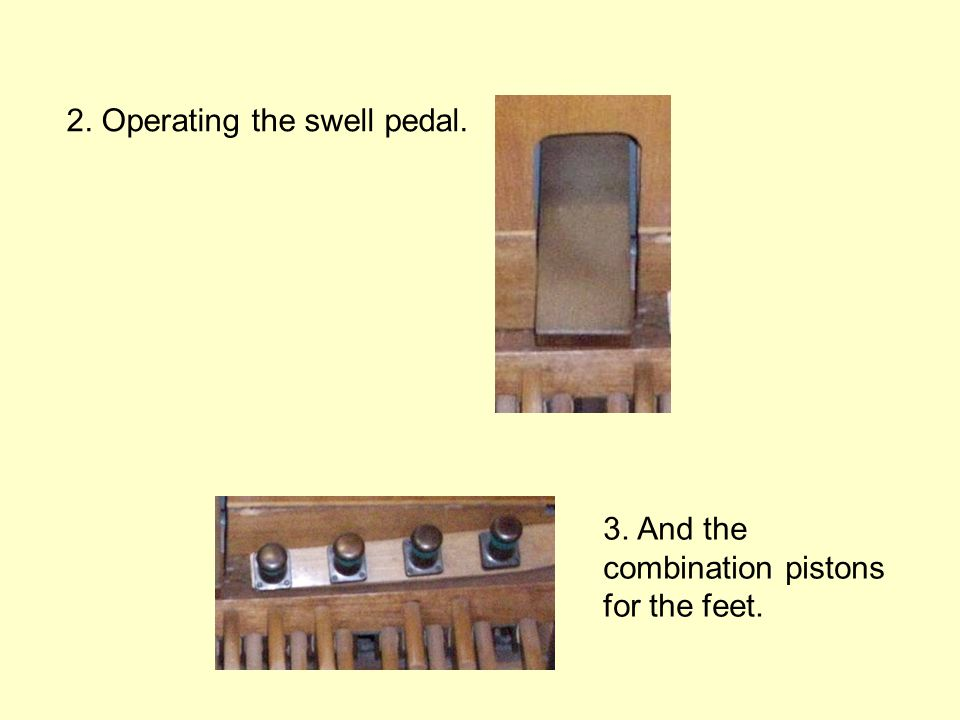 2. Operating the swell pedal. 3. And the combination pistons for the feet.