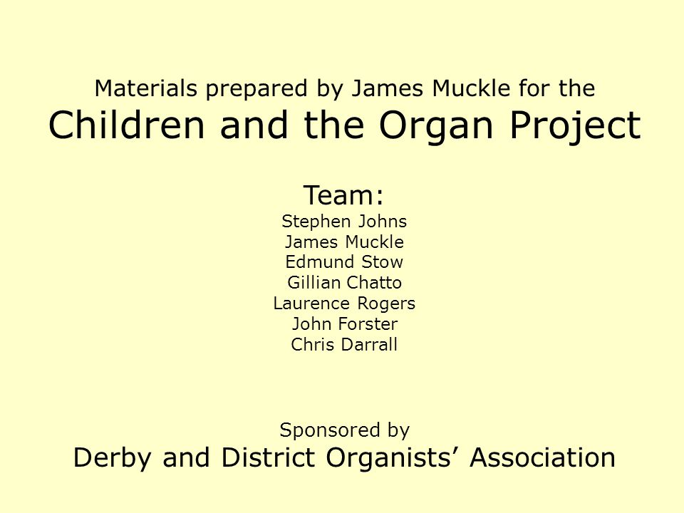 Materials prepared by James Muckle for the Children and the Organ Project Team: Stephen Johns James Muckle Edmund Stow Gillian Chatto Laurence Rogers John Forster Chris Darrall Sponsored by Derby and District Organists' Association