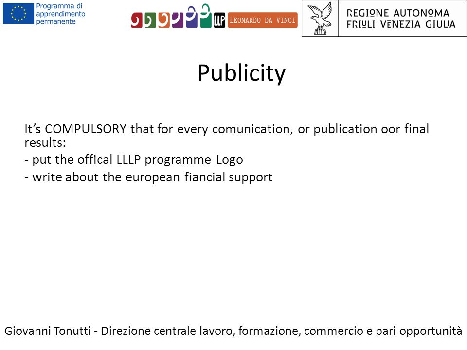 Publicity Giovanni Tonutti - Direzione centrale lavoro, formazione, commercio e pari opportunità It's COMPULSORY that for every comunication, or publication oor final results: - put the offical LLLP programme Logo - write about the european fiancial support