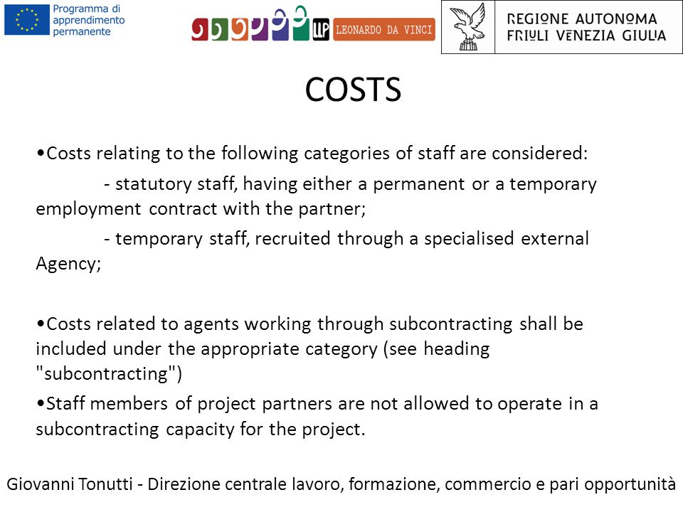 COSTS Giovanni Tonutti - Direzione centrale lavoro, formazione, commercio e pari opportunità Costs relating to the following categories of staff are considered: - statutory staff, having either a permanent or a temporary employment contract with the partner; - temporary staff, recruited through a specialised external Agency; Costs related to agents working through subcontracting shall be included under the appropriate category (see heading subcontracting ) Staff members of project partners are not allowed to operate in a subcontracting capacity for the project.