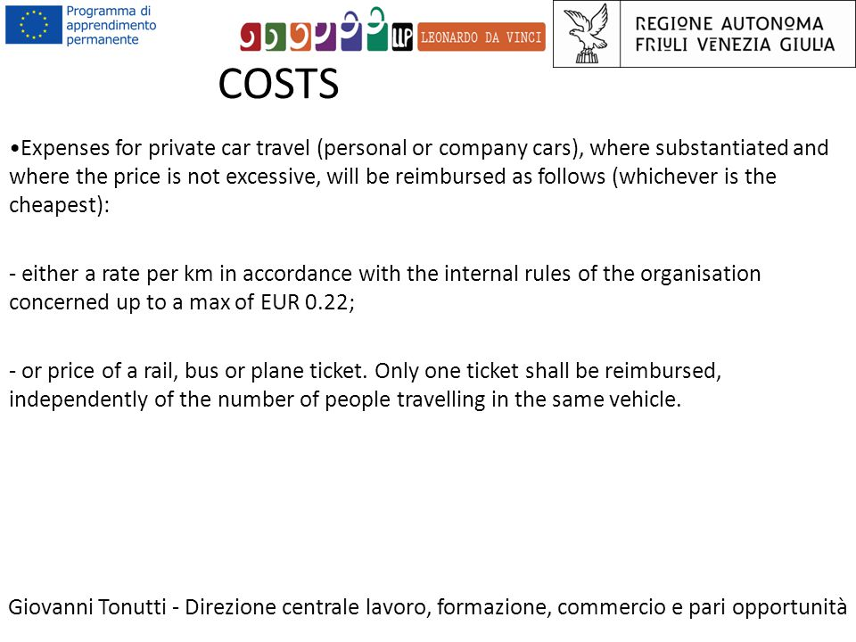 COSTS Giovanni Tonutti - Direzione centrale lavoro, formazione, commercio e pari opportunità Expenses for private car travel (personal or company cars), where substantiated and where the price is not excessive, will be reimbursed as follows (whichever is the cheapest): - either a rate per km in accordance with the internal rules of the organisation concerned up to a max of EUR 0.22; - or price of a rail, bus or plane ticket.