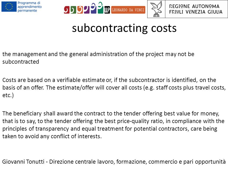 subcontracting costs Giovanni Tonutti - Direzione centrale lavoro, formazione, commercio e pari opportunità the management and the general administration of the project may not be subcontracted Costs are based on a verifiable estimate or, if the subcontractor is identified, on the basis of an offer.