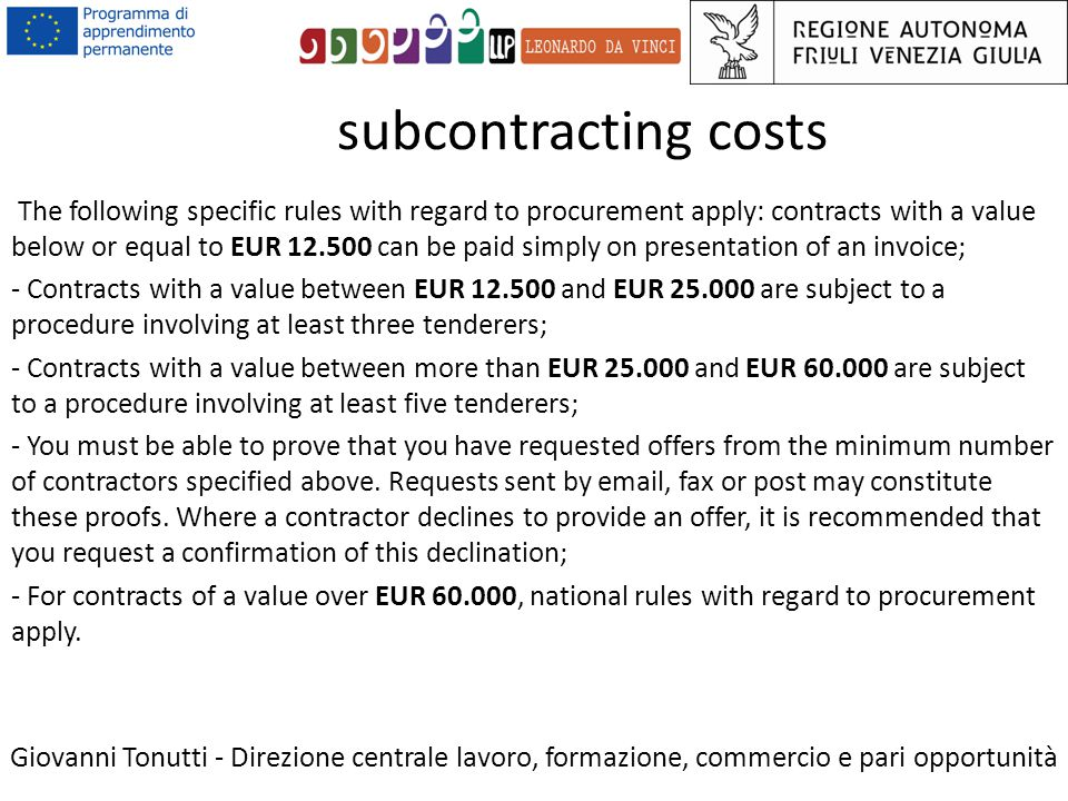 subcontracting costs Giovanni Tonutti - Direzione centrale lavoro, formazione, commercio e pari opportunità The following specific rules with regard to procurement apply: contracts with a value below or equal to EUR 12.500 can be paid simply on presentation of an invoice; - Contracts with a value between EUR 12.500 and EUR 25.000 are subject to a procedure involving at least three tenderers; - Contracts with a value between more than EUR 25.000 and EUR 60.000 are subject to a procedure involving at least five tenderers; - You must be able to prove that you have requested offers from the minimum number of contractors specified above.
