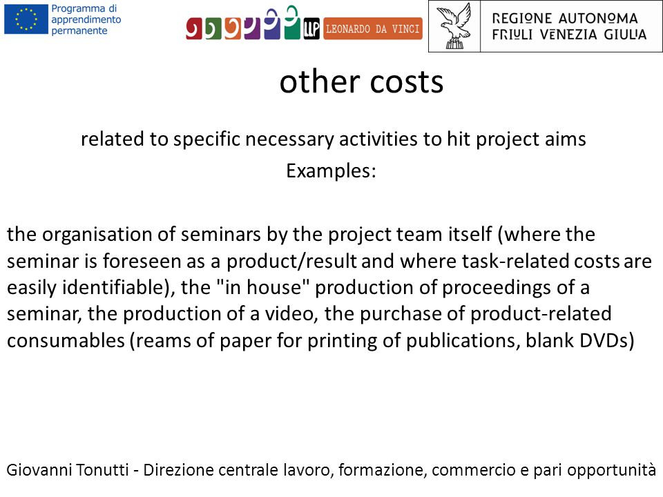 other costs Giovanni Tonutti - Direzione centrale lavoro, formazione, commercio e pari opportunità related to specific necessary activities to hit project aims Examples: the organisation of seminars by the project team itself (where the seminar is foreseen as a product/result and where task-related costs are easily identifiable), the in house production of proceedings of a seminar, the production of a video, the purchase of product-related consumables (reams of paper for printing of publications, blank DVDs)