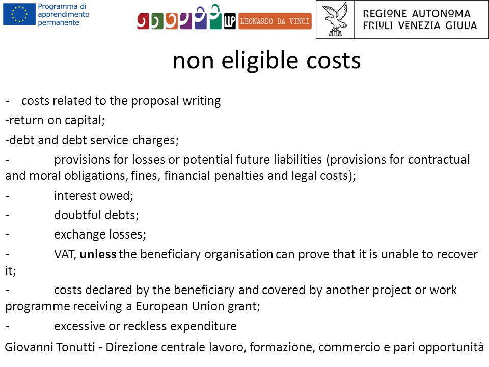 non eligible costs Giovanni Tonutti - Direzione centrale lavoro, formazione, commercio e pari opportunità - costs related to the proposal writing -return on capital; -debt and debt service charges; -provisions for losses or potential future liabilities (provisions for contractual and moral obligations, fines, financial penalties and legal costs); -interest owed; -doubtful debts; -exchange losses; -VAT, unless the beneficiary organisation can prove that it is unable to recover it; -costs declared by the beneficiary and covered by another project or work programme receiving a European Union grant; -excessive or reckless expenditure
