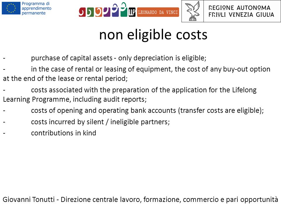 non eligible costs Giovanni Tonutti - Direzione centrale lavoro, formazione, commercio e pari opportunità -purchase of capital assets - only depreciation is eligible; -in the case of rental or leasing of equipment, the cost of any buy-out option at the end of the lease or rental period; -costs associated with the preparation of the application for the Lifelong Learning Programme, including audit reports; -costs of opening and operating bank accounts (transfer costs are eligible); -costs incurred by silent / ineligible partners; -contributions in kind