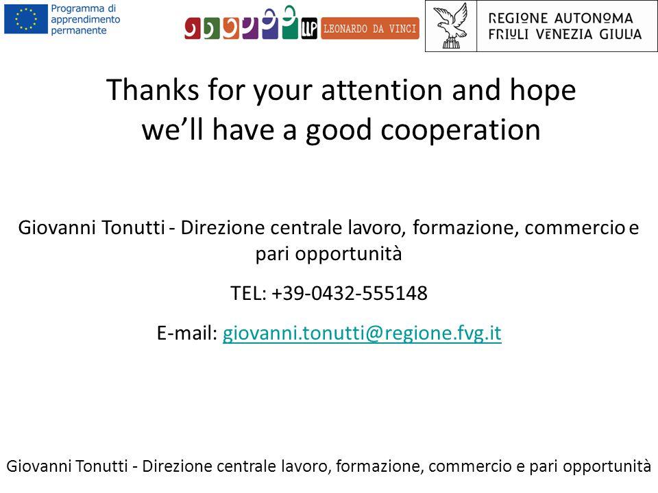 Giovanni Tonutti - Direzione centrale lavoro, formazione, commercio e pari opportunità Thanks for your attention and hope we'll have a good cooperation Giovanni Tonutti - Direzione centrale lavoro, formazione, commercio e pari opportunità TEL: +39-0432-555148 E-mail: giovanni.tonutti@regione.fvg.itgiovanni.tonutti@regione.fvg.it