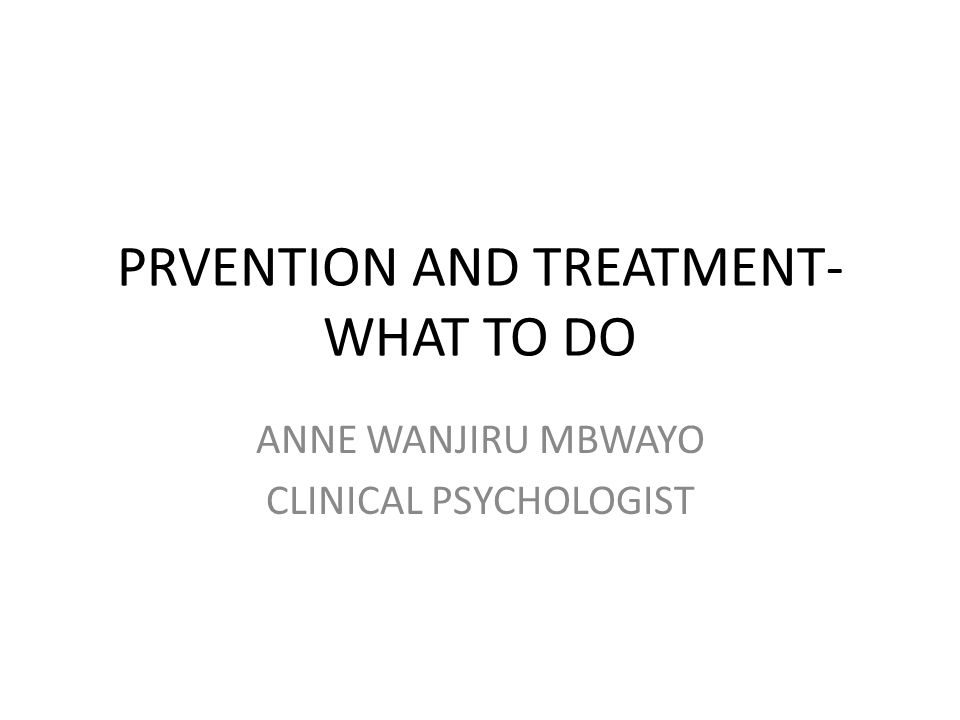PRVENTION AND TREATMENT- WHAT TO DO ANNE WANJIRU MBWAYO CLINICAL PSYCHOLOGIST