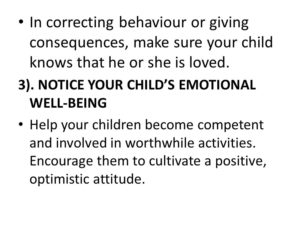 In correcting behaviour or giving consequences, make sure your child knows that he or she is loved.