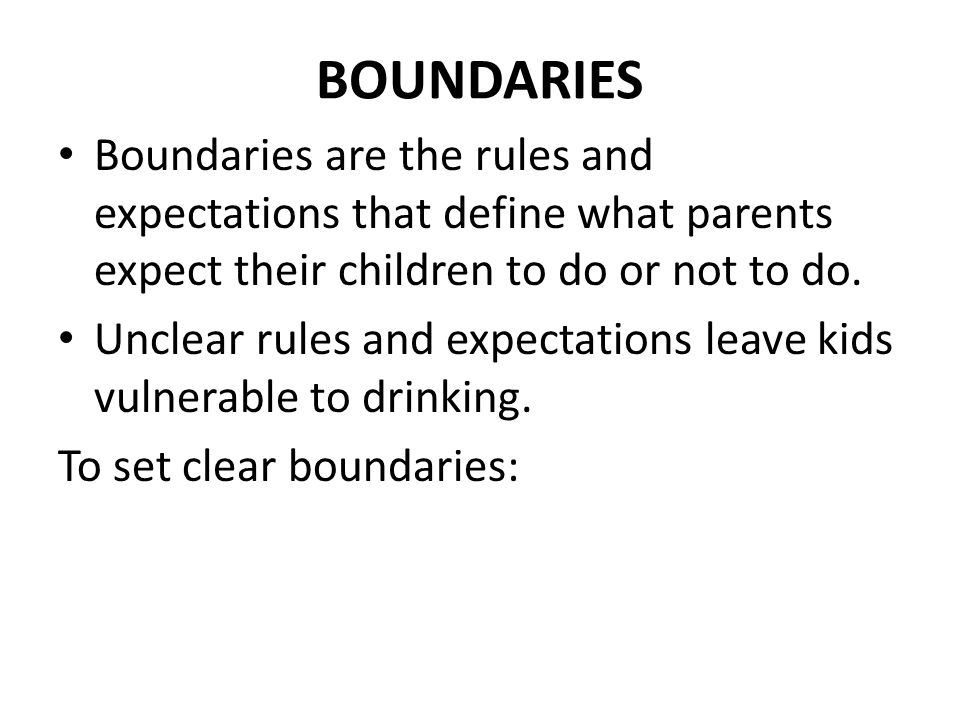 BOUNDARIES Boundaries are the rules and expectations that define what parents expect their children to do or not to do.