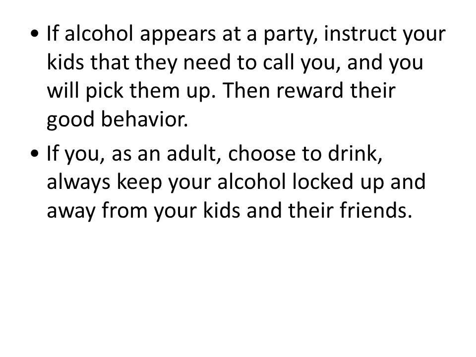 If alcohol appears at a party, instruct your kids that they need to call you, and you will pick them up.