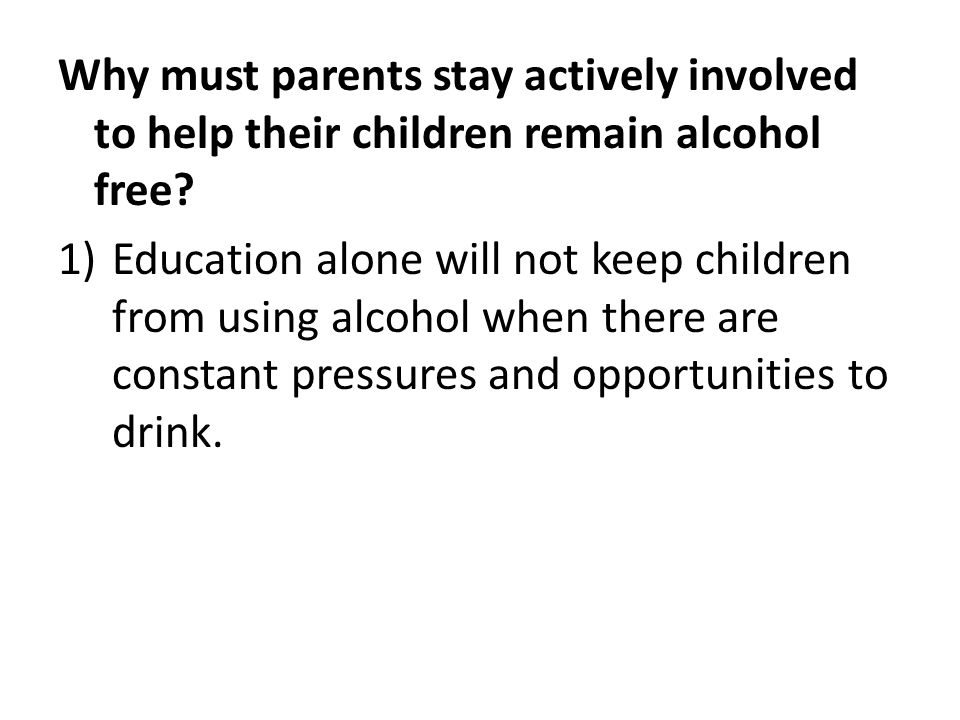 Why must parents stay actively involved to help their children remain alcohol free.